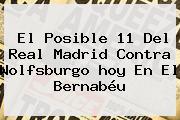 El Posible 11 Del <b>Real Madrid</b> Contra Wolfsburgo <b>hoy</b> En El Bernabéu
