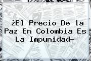 ¿El Precio De <b>la Paz</b> En Colombia Es La Impunidad?