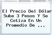 El Precio Del Dólar Sube 3 Pesos Y Se Cotiza En Un Promedio De ...