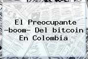 El Preocupante ?boom? Del <b>bitcoin</b> En Colombia