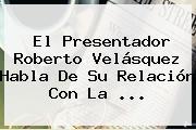 El Presentador Roberto Velásquez Habla De Su Relación Con La <b>...</b>