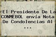 El Presidente De La CONMEBOL <b>envía</b> Nota De Condolencias Al <b>...</b>