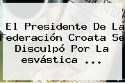 El Presidente De La Federación Croata Se Disculpó Por La <b>esvástica</b> ...