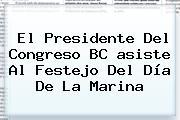 El Presidente Del Congreso BC <b>asiste</b> Al Festejo Del Día De La Marina