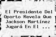 El Presidente Del Oporto Revela Que <b>Jackson Martínez</b> Jugará En El <b>...</b>