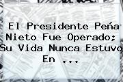 El Presidente <b>Peña Nieto</b> Fue Operado; Su Vida Nunca Estuvo En <b>...</b>