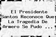 El Presidente Santos Reconoce Que La Tragedia De <b>Armero</b> Se Pudo <b>...</b>