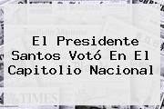 El Presidente Santos Votó En El Capitolio Nacional