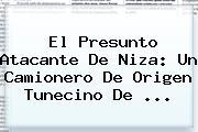 El Presunto Atacante De <b>Niza</b>: Un Camionero De Origen Tunecino De ...