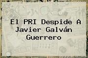 El PRI Despide A <b>Javier Galván</b> Guerrero