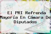El <b>PRI</b> Refrenda Mayoría En <b>Cámara De Diputados</b>