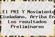El PRI Y <b>Movimiento Ciudadano</b>, Arriba En Los Resultados Preliminares