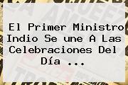 El Primer Ministro Indio Se <b>une</b> A Las Celebraciones Del Día <b>...</b>