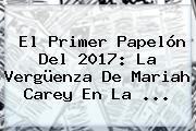 El Primer Papelón Del 2017: La Vergüenza De <b>Mariah Carey</b> En La ...
