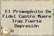 El Primogénito De <b>Fidel Castro</b> Muere Tras Fuerte Depresión