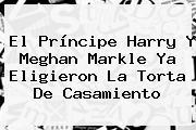 El Príncipe Harry Y <b>Meghan Markle</b> Ya Eligieron La Torta De Casamiento