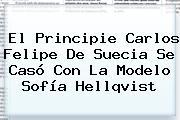 El Principie Carlos Felipe De Suecia Se Casó Con La Modelo <b>Sofía Hellqvist</b>