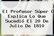 El Profesor Súper O Explica Lo Que Sucedió El <b>20 De Julio De 1810</b>