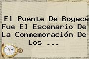 El Puente De <b>Boyacá</b> Fue El Escenario De La Conmemoración De Los ...
