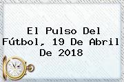 El Pulso Del Fútbol, <b>19 De Abril</b> De 2018