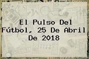 El Pulso Del Fútbol, 25 De Abril De 2018