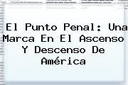 El Punto Penal: Una Marca En El Ascenso Y Descenso De <b>América</b>