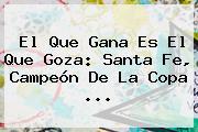 El Que Gana Es El Que Goza: <b>Santa Fe</b>, Campeón De La Copa <b>...</b>