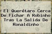 El Querétaro Cerca De Fichar A <b>Robinho</b> Tras La Salida De Ronaldinho