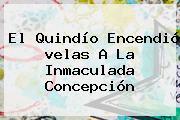 El Quindío Encendió <b>velas</b> A La Inmaculada Concepción