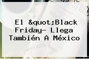 El &quot;<b>Black Friday</b>? Llega También A México