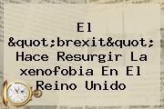 El Quot;brexitquot; Hace Resurgir La <b>xenofobia</b> En El Reino Unido