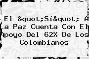 El &quot;<b>Sí&quot; A La Paz</b> Cuenta Con El Apoyo Del 62% De Los Colombianos