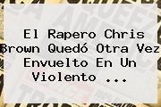 El Rapero <b>Chris Brown</b> Quedó Otra Vez Envuelto En Un Violento ...