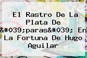 El Rastro De La Plata De &#039;paras&#039; En La Fortuna De <b>Hugo Aguilar</b>