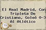 El <b>Real Madrid</b>, Con Tripleta De Cristiano, Goleó 0-3 Al Atlético