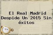 El <b>Real Madrid</b> Despide Un 2015 Sin éxitos