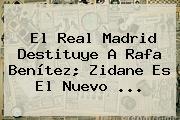 El <b>Real Madrid</b> Destituye A Rafa Benítez; Zidane Es El Nuevo <b>...</b>