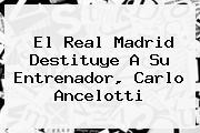 El Real Madrid Destituye A Su Entrenador, <b>Carlo Ancelotti</b>