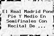 El <b>Real Madrid</b> Pone Pie Y Medio En Semifinales Con Recital De ...