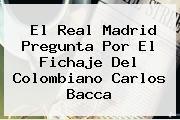 El Real Madrid Pregunta Por El Fichaje Del Colombiano <b>Carlos Bacca</b>