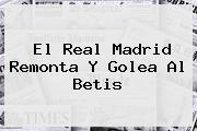 El <b>Real Madrid</b> Remonta Y Golea Al Betis
