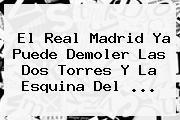 El <b>Real Madrid</b> Ya Puede Demoler Las Dos Torres Y La Esquina Del ...