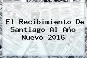 El Recibimiento De Santiago Al <b>Año Nuevo 2016</b>