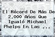 El Récord De Más De 2.000 Años Que Igualó <b>Michael Phelps</b> En Las ...