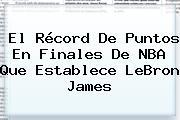 El Récord De Puntos En Finales De <b>NBA</b> Que Establece LeBron James