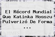 El Récord Mundial Que <b>Katinka Hosszu</b> Pulverizó De Forma ...