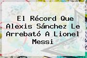 El Récord Que <b>Alexis Sánchez</b> Le Arrebató A Lionel Messi
