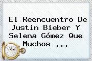 El Reencuentro De Justin Bieber Y <b>Selena</b> Gómez Que Muchos ...