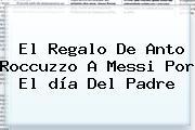 El Regalo De Anto Roccuzzo A Messi Por El <b>día Del Padre</b>