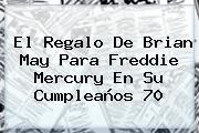 El Regalo De Brian May Para <b>Freddie Mercury</b> En Su Cumpleaños 70